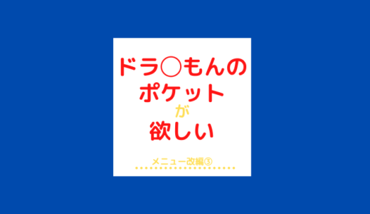 ドラ◯もんのポケットが欲しい メニュー改編③